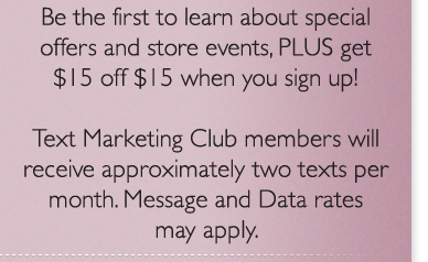 Be the first to learn about special offers and store events, PLUS get $15 off $15 when you sign up! Text Marketing Club members will receive approximately two texts per month. Message and Data rates may apply.